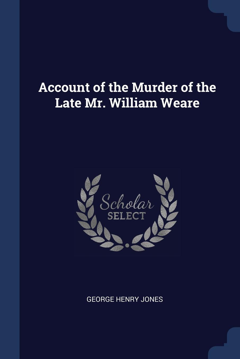 Account of the Murder of the Late Mr. William Weare. George Henry Jones