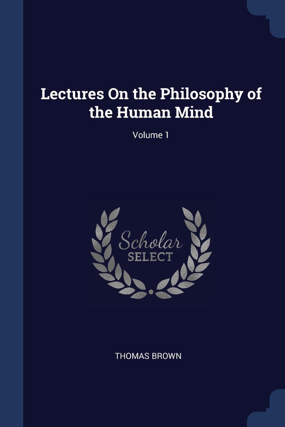 Lectures On the Philosophy of the Human Mind; Volume 1. Thomas Brown