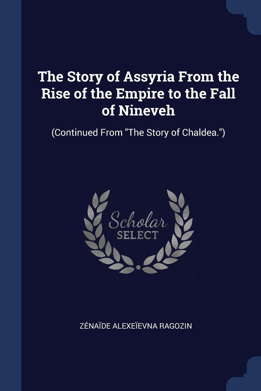 The Story of Assyria From the Rise of the Empire to the Fall of Nineveh. (Continued From `The Story of Chaldea.`). Z?na?de Alexe?evna Ragozin
