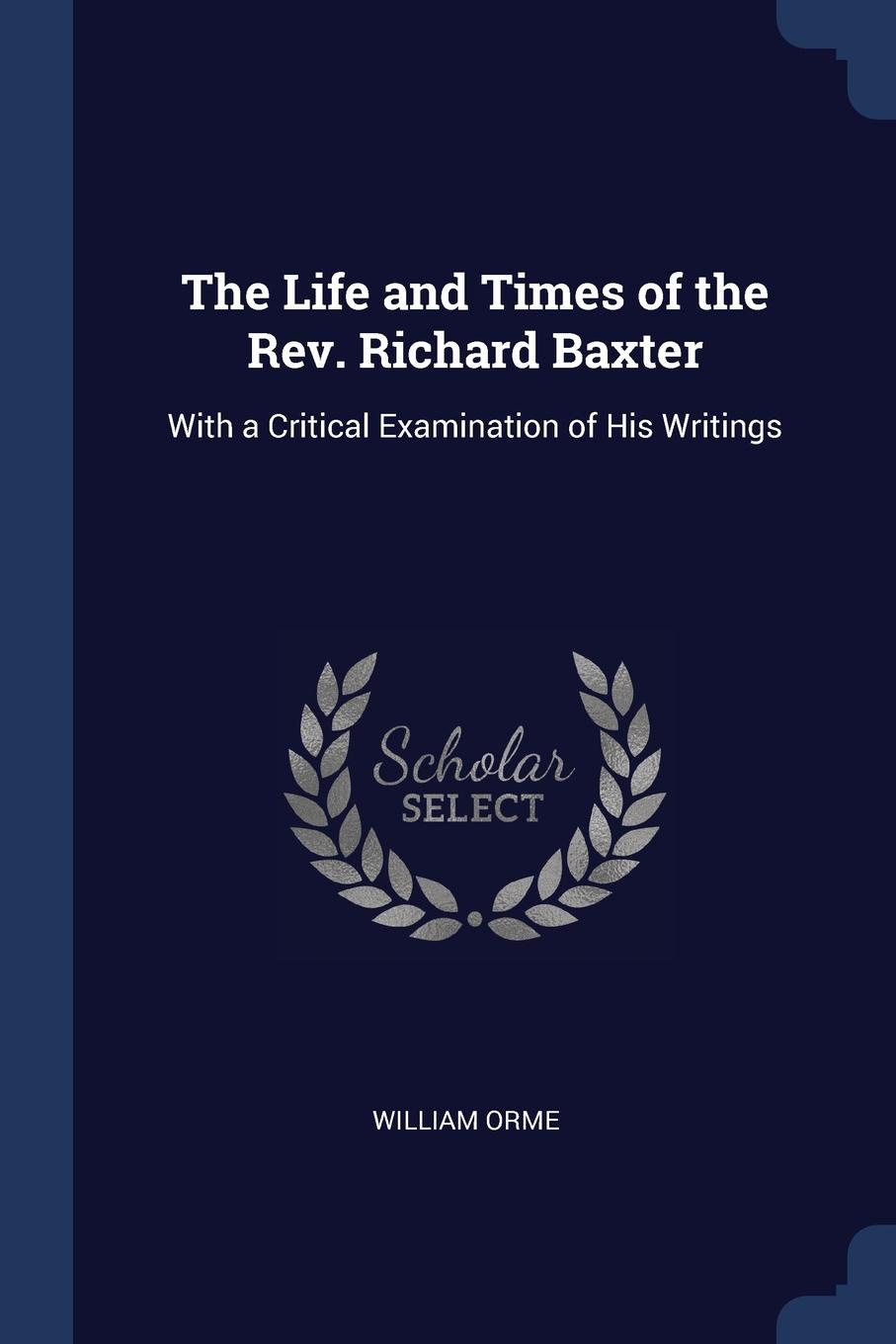 The Life and Times of the Rev. Richard Baxter. With a Critical Examination of His Writings. William Orme