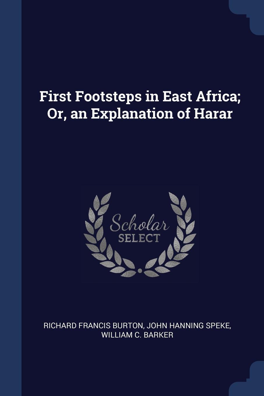 First Footsteps in East Africa; Or, an Explanation of Harar. Richard Francis Burton, John Hanning Speke, William C. Barker