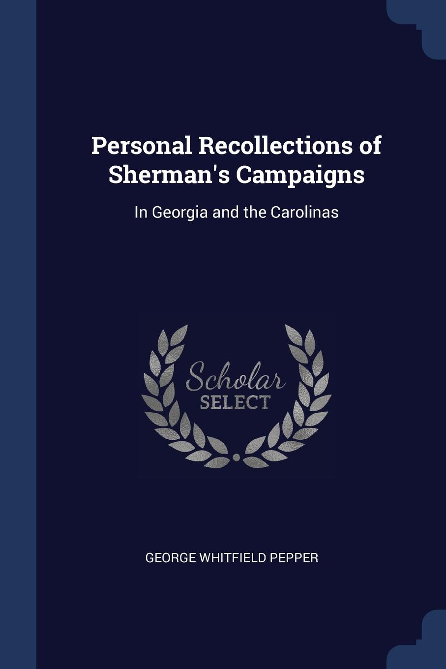 Personal Recollections of Sherman.s Campaigns. In Georgia and the Carolinas. George Whitfield Pepper