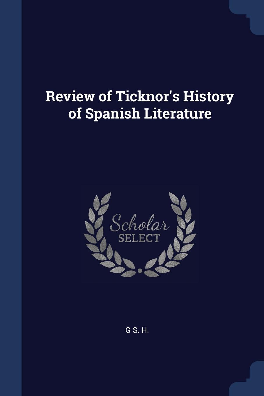 Review of Ticknor.s History of Spanish Literature. G S. H.