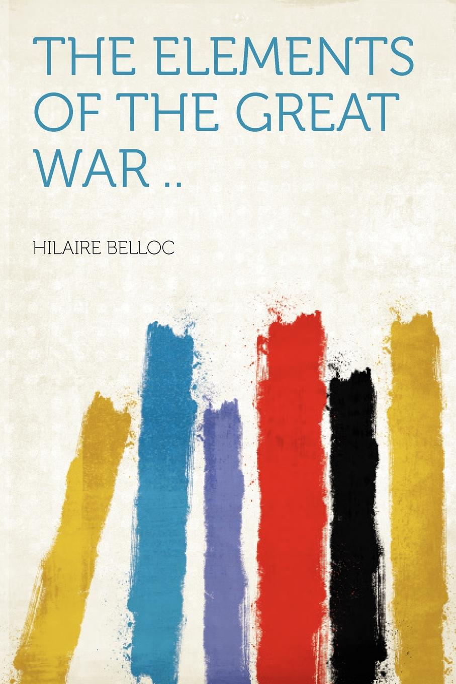 The Elements of the Great War ... Hilaire Belloc