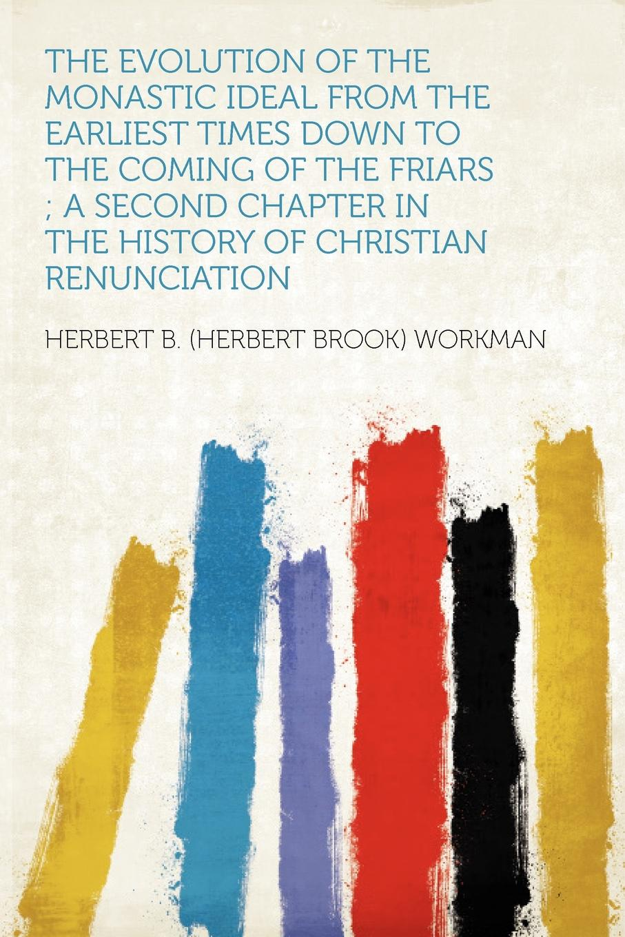 The Evolution of the Monastic Ideal From the Earliest Times Down to the Coming of the Friars ; a Second Chapter in the History of Christian Renunciation. Herbert B. (Herbert Brook) Workman