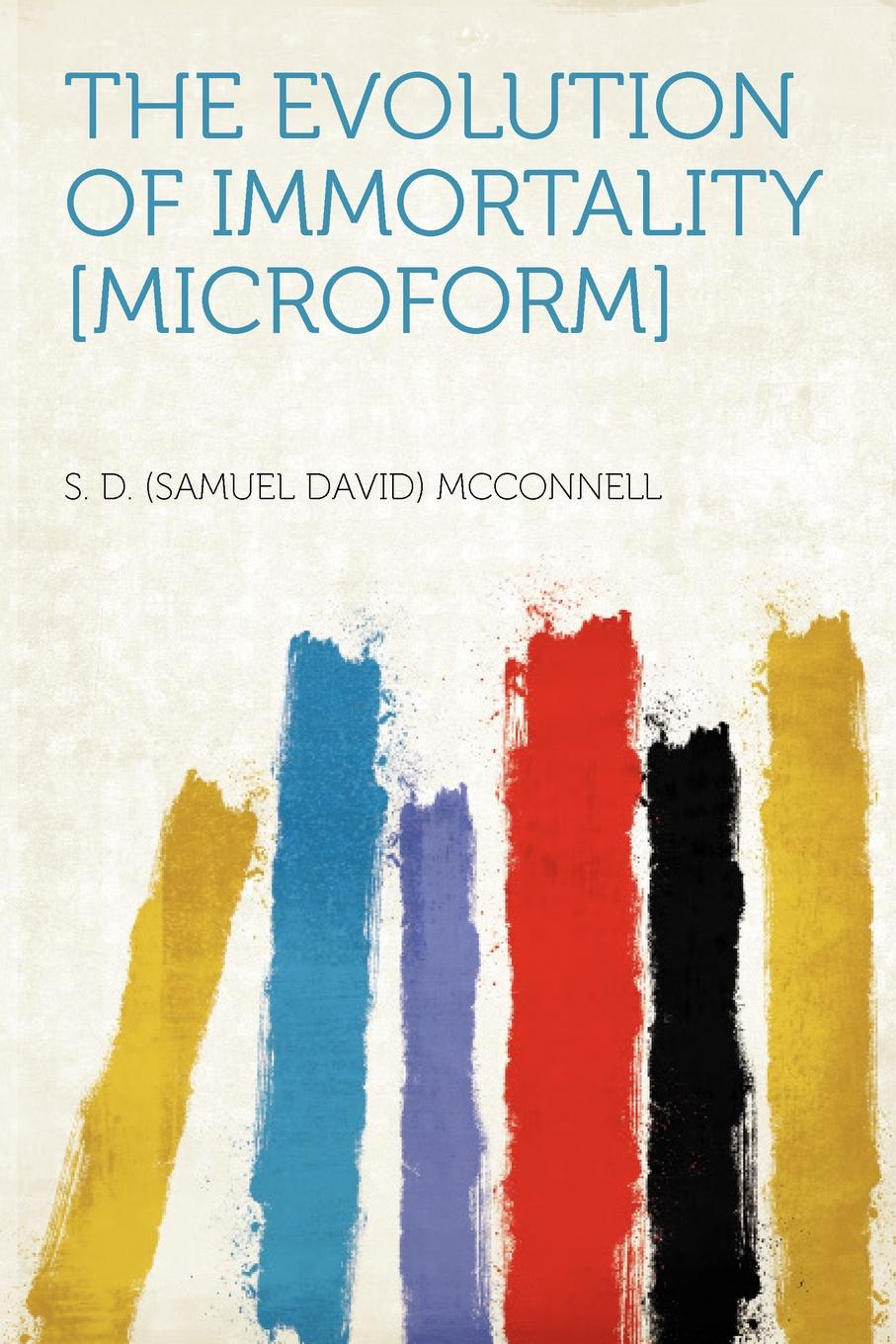 The Evolution of Immortality .microform.. S. D. (Samuel David) McConnell
