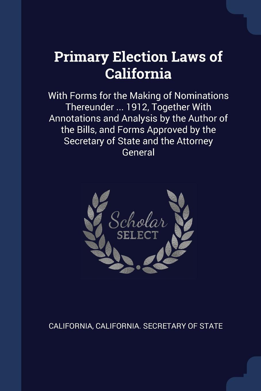 California Primary Election Laws of California. With Forms for the Making Nominations Thereunder ... 1912, Together Annotations and Analysis by Author Bills, Approved Secretary State Attorney General