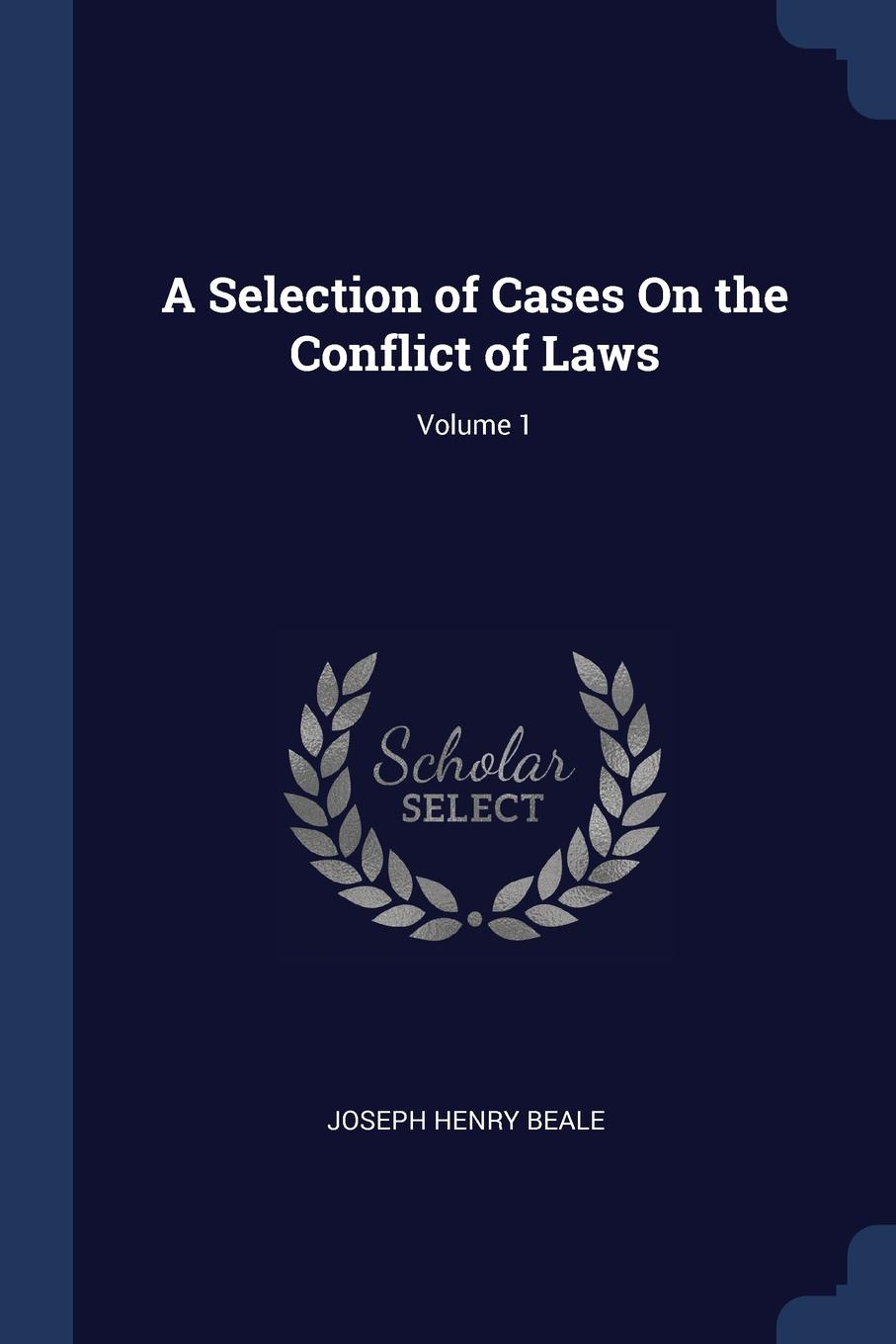 Joseph Henry Beale A Selection of Cases On the Conflict Laws; Volume 1