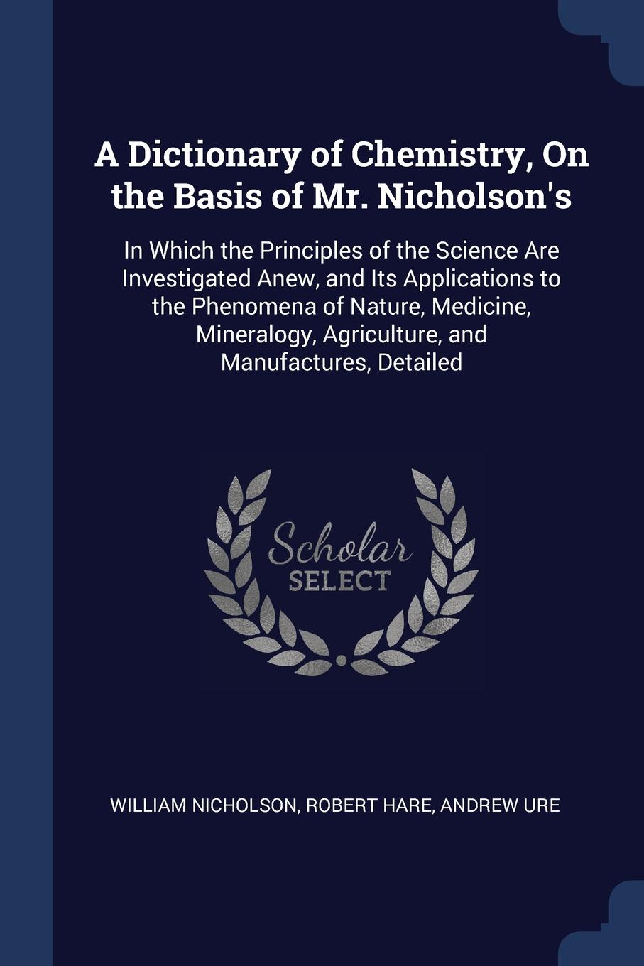 William Nicholson, Robert Hare, Andrew Ure A Dictionary of Chemistry, On the Basis Mr. N. In Which Principles Science Are Investigated Anew, and Its Applications to Phenomena Nature, Medicine, Mineralogy, Agriculture, Manufactures, Detailed