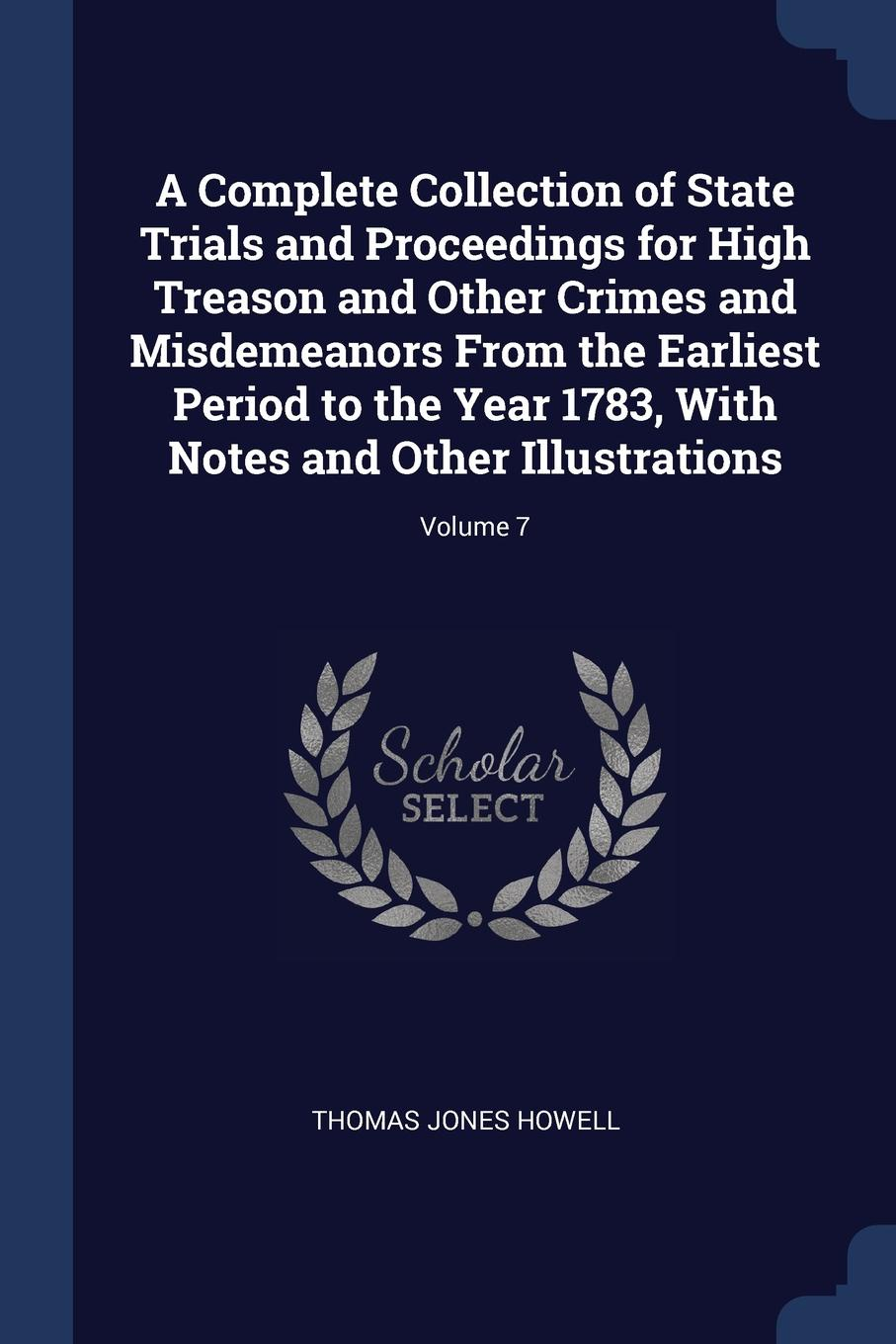 Thomas Jones Howell A Complete Collection of State Trials and Proceedings for High Treason Other Crimes Misdemeanors From the Earliest Period to Year 1783, With Notes Illustrations; Volume 7