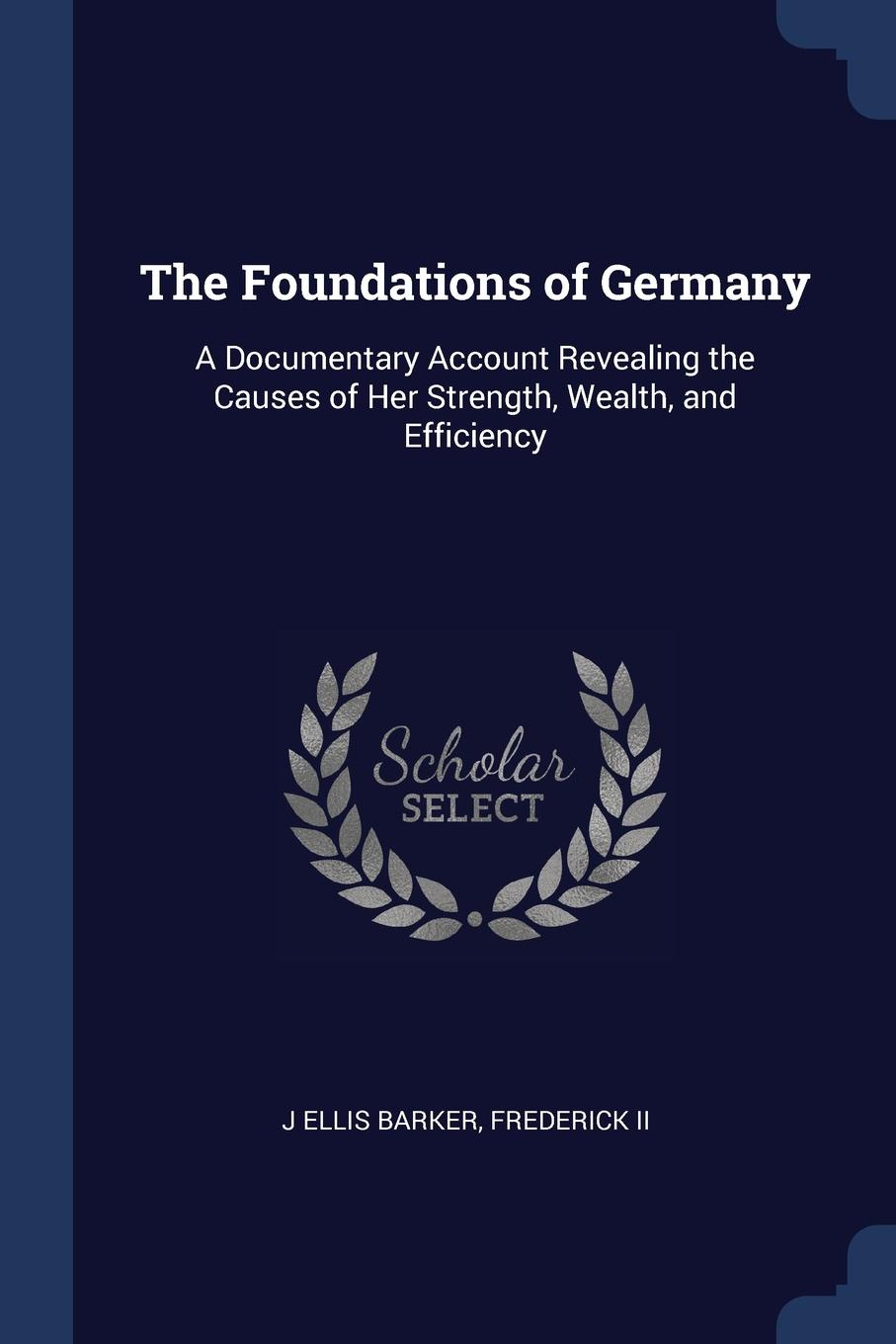 J Ellis Barker, Frederick II The Foundations of Germany. A Documentary Account Revealing the Causes of Her Strength, Wealth, and Efficiency j ellis barker the foundations of germany a documentary account revealing the causes of her strength wealth and efficiency