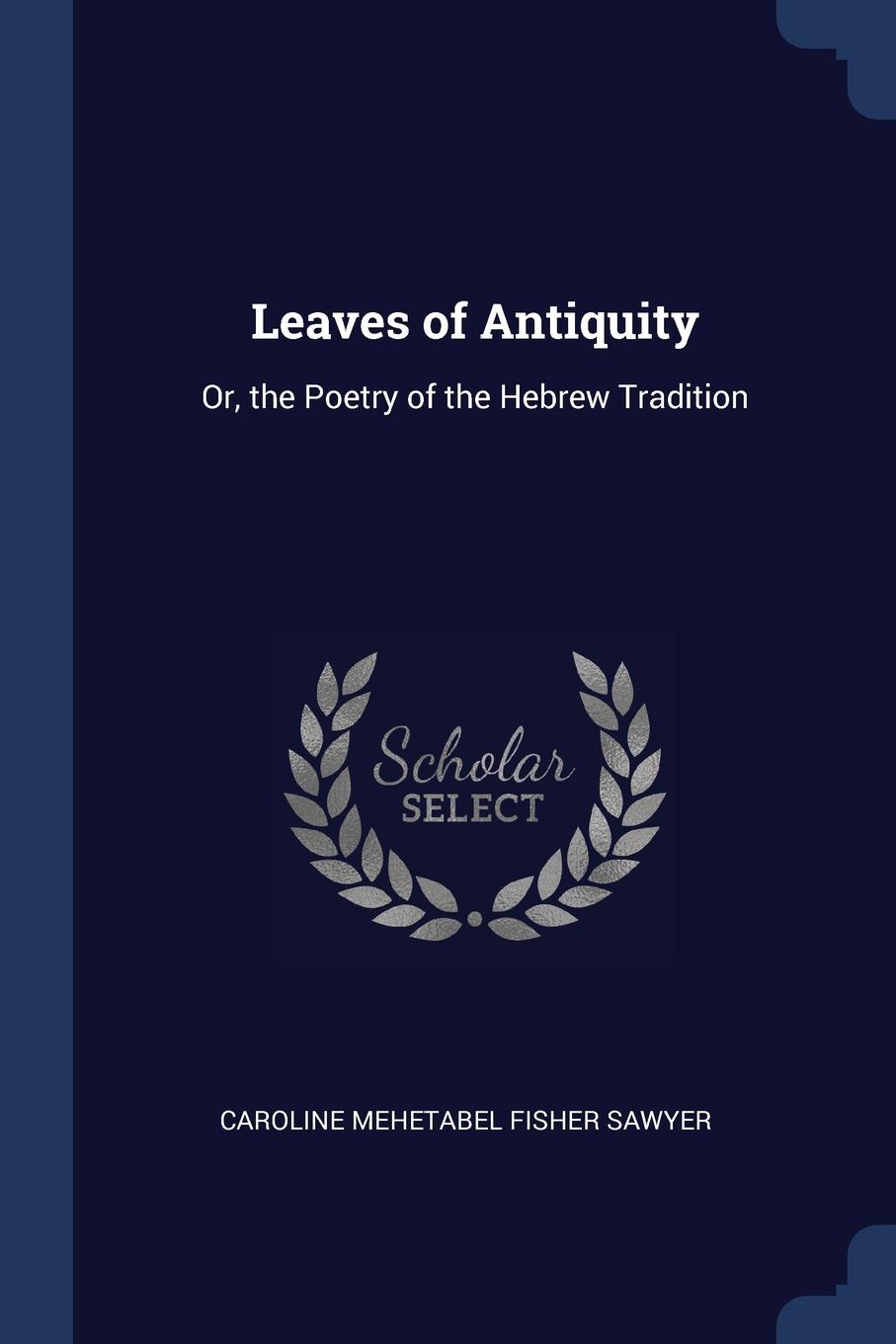 Leaves of Antiquity. Or, the Poetry of the Hebrew Tradition