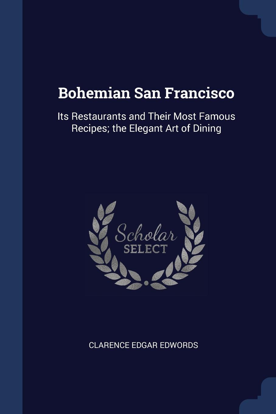 Clarence Edgar Edwords Bohemian San Francisco. Its Restaurants and Their Most Famous Recipes; the Elegant Art of Dining