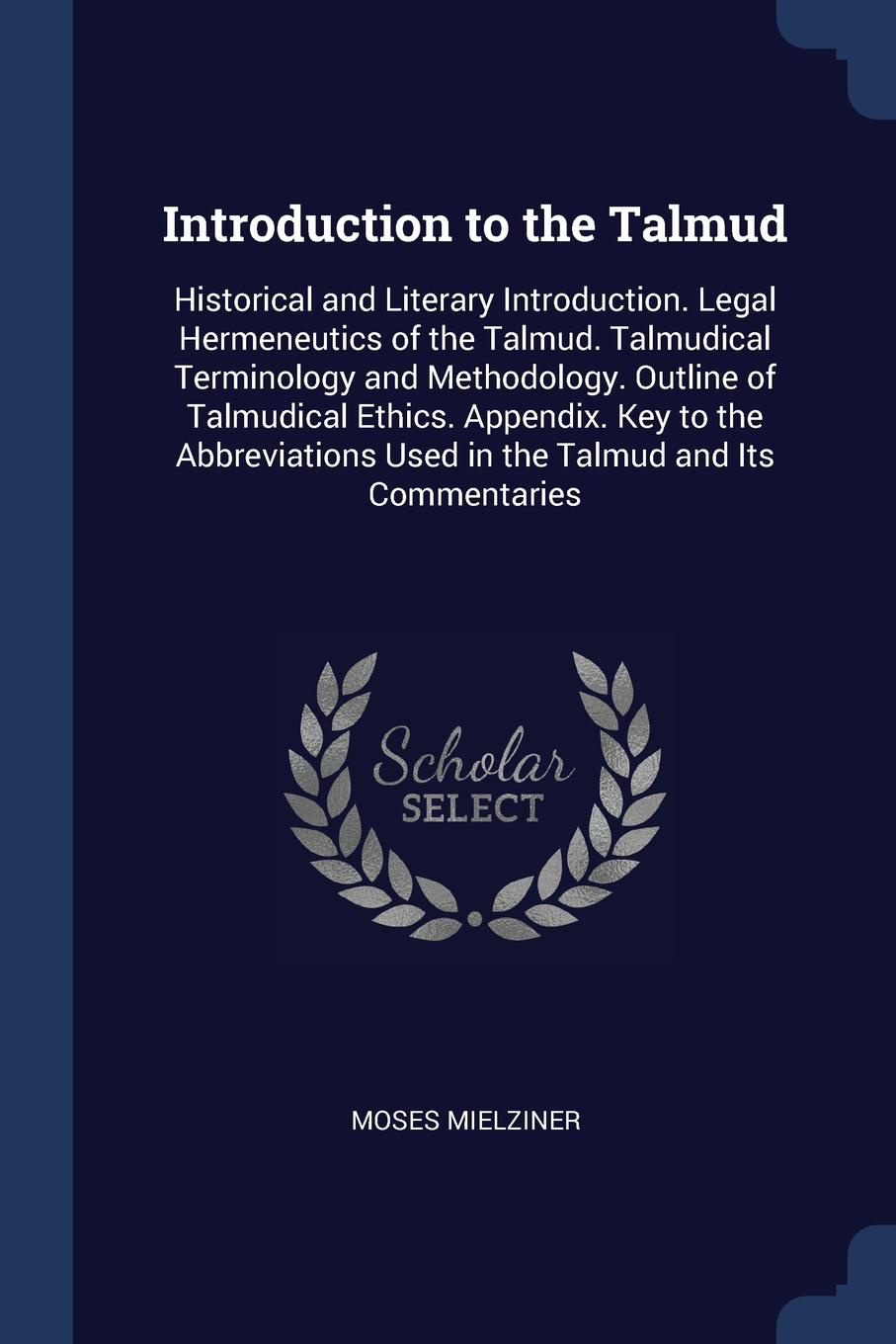 Moses Mielziner Introduction to the Talmud. Historical and Literary Introduction. Legal Hermeneutics of Talmudical Terminology Methodology. Outline Ethics. Appendix. Key Abbreviations Used in Talmud Its Commentaries