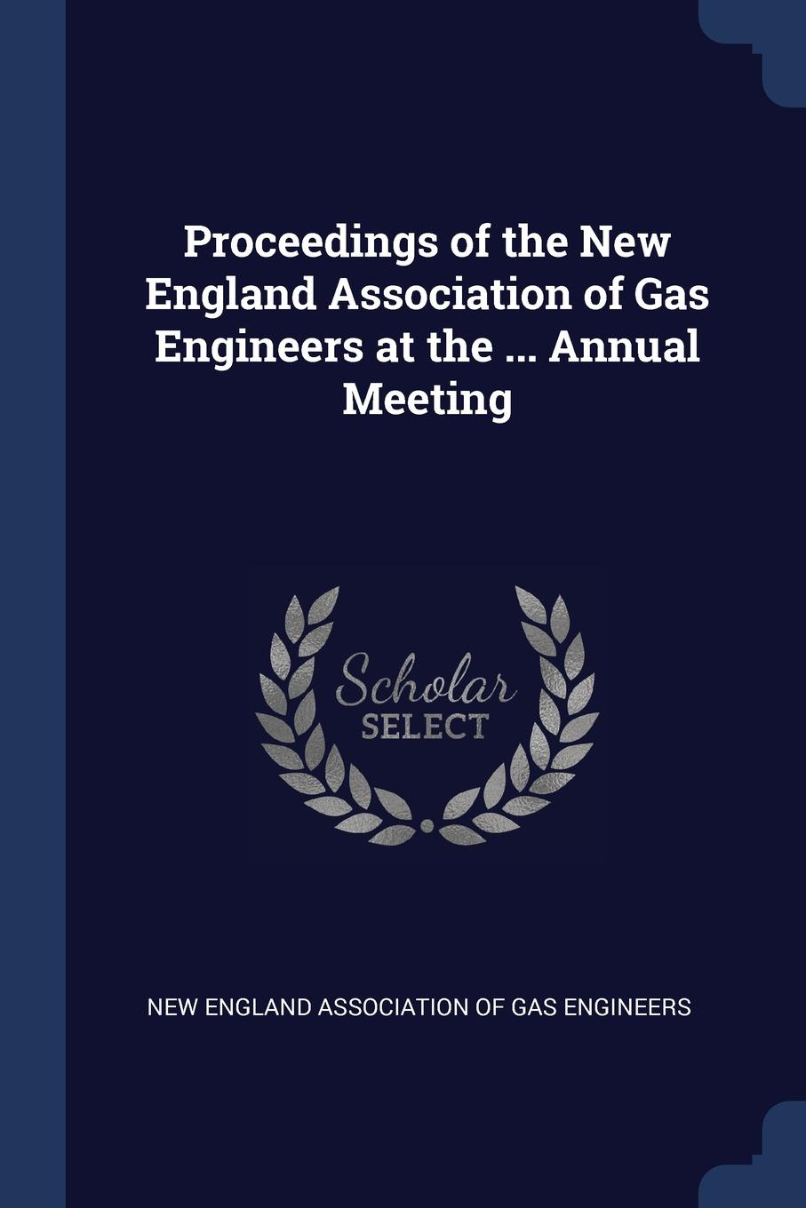 Proceedings of the New England Association Gas Engineers at ... Annual Meeting