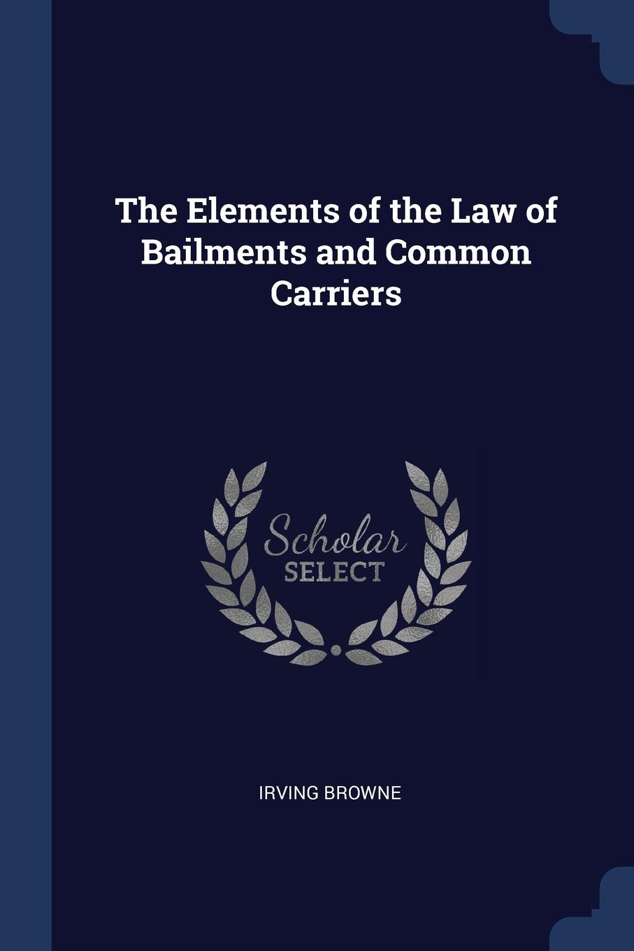 Irving Browne The Elements of the Law Bailments and Common Carriers