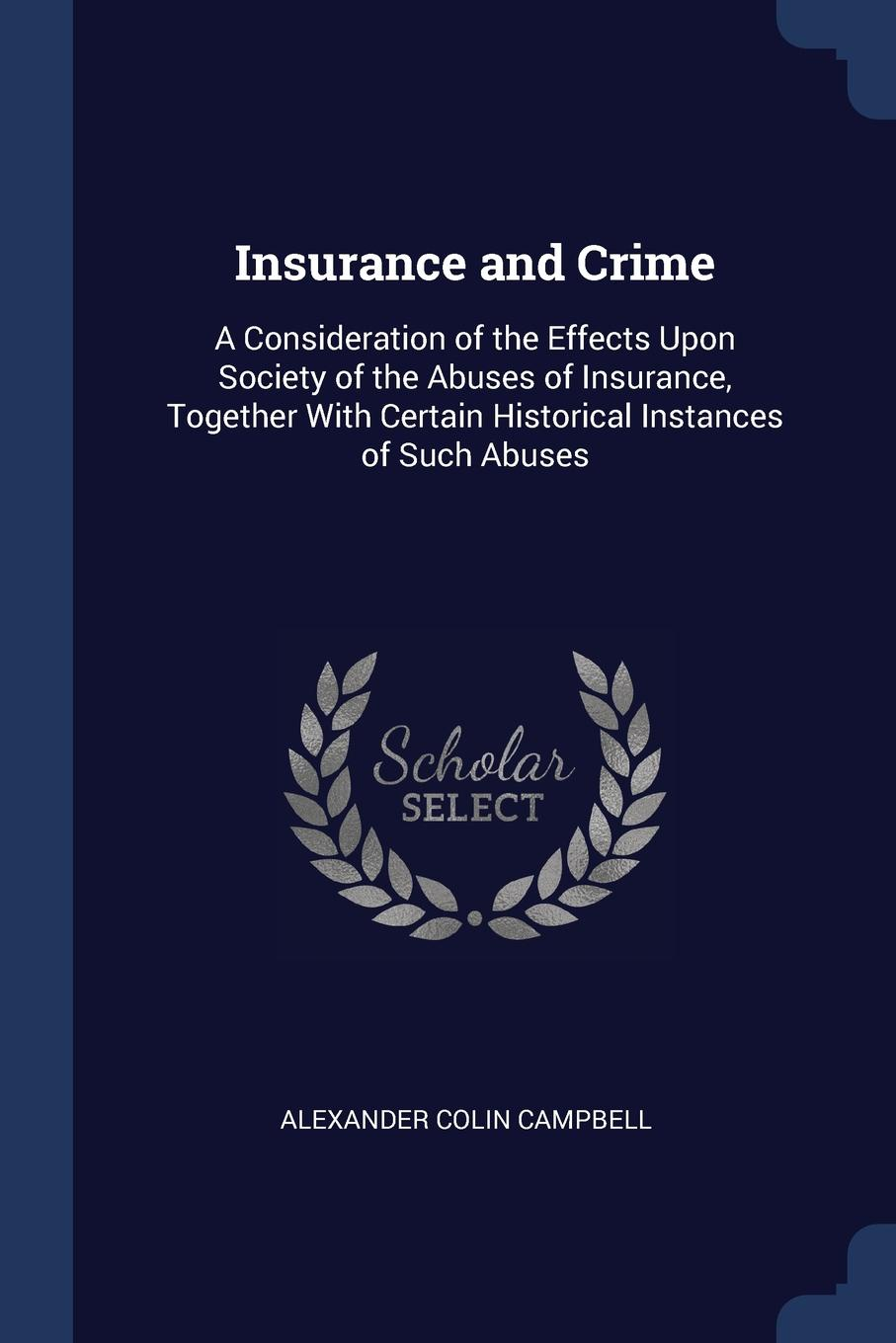 Alexander Colin Campbell Insurance and Crime. A Consideration of the Effects Upon Society Abuses Insurance, Together With Certain Historical Instances Such