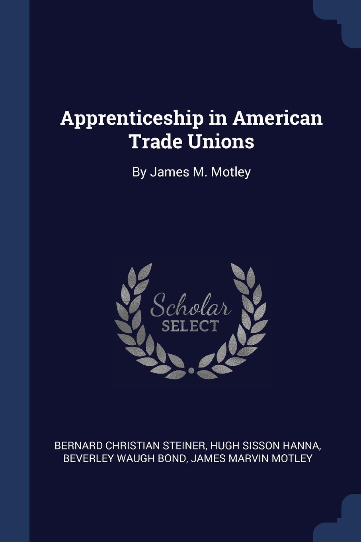 Bernard Christian Steiner, Hugh Sisson Hanna, Beverley Waugh Bond Apprenticeship in American Trade Unions. By James M. Motley