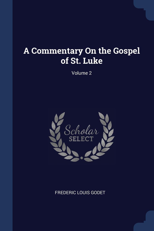 Frederic Louis Godet A Commentary On the Gospel of St. Luke; Volume 2