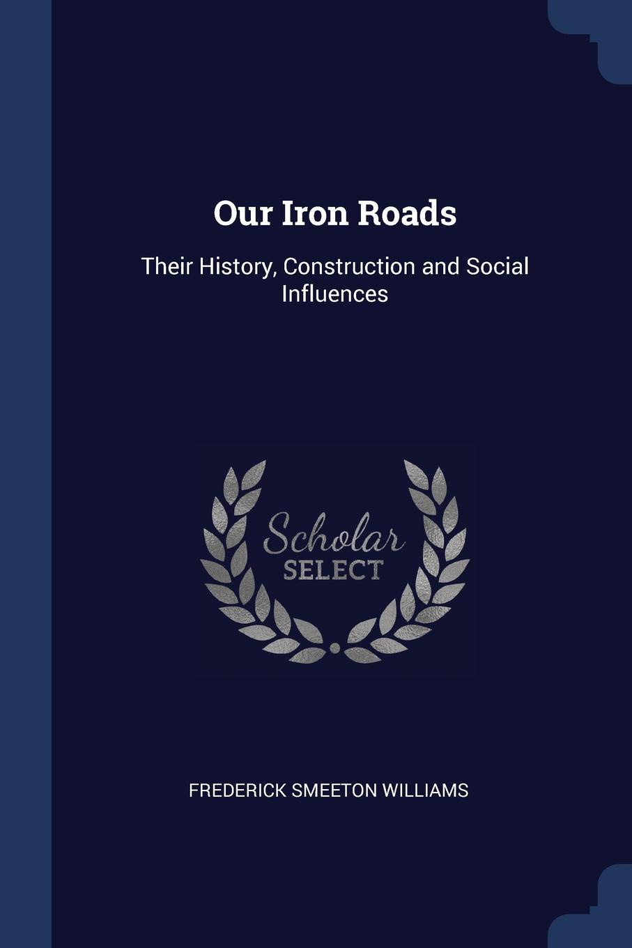 Frederick Smeeton Williams Our Iron Roads. Their History, Construction and Social Influences