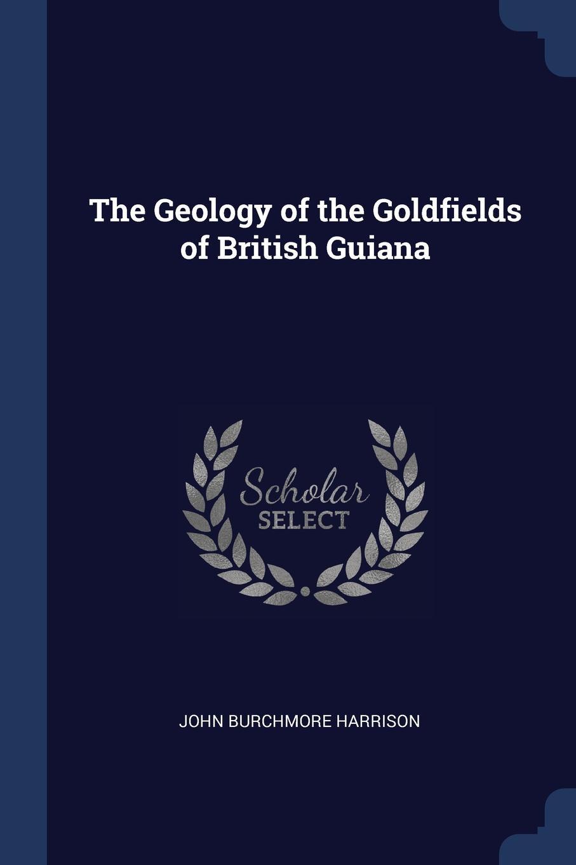 John Burchmore Harrison The Geology of the Goldfields British Guiana