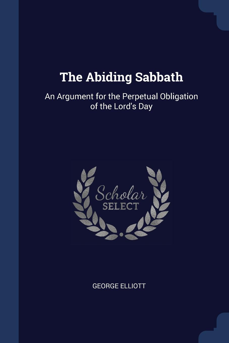 George Elliott The Abiding Sabbath. An Argument for the Perpetual Obligation of L Day