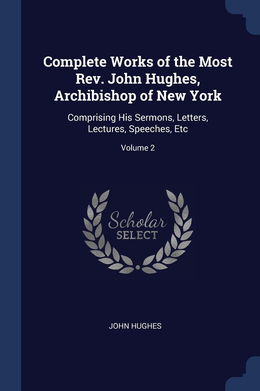 John Hughes Complete Works of the Most Rev. Hughes, Archibishop New York. Comprising His Sermons, Letters, Lectures, Speeches, Etc; Volume 2