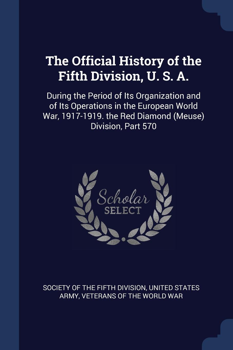 Фото - The Official History of the Fifth Division, U. S. A. During the Period of Its Organization and of Its Operations in the European World War, 1917-1919. the Red Diamond (Meuse) Division, Part 570 history of the 89th division u s a from its organization in 1917 through its operations in the world war the occupation of germany and until demobilization in 1919
