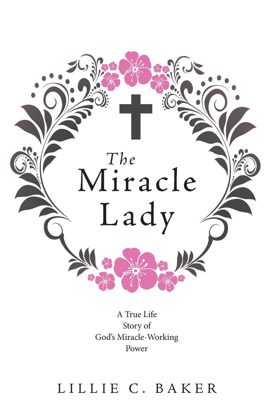 Lillie C. Baker The Miracle Lady. A True Life Story of God.s Miracle-Working Power pure for her