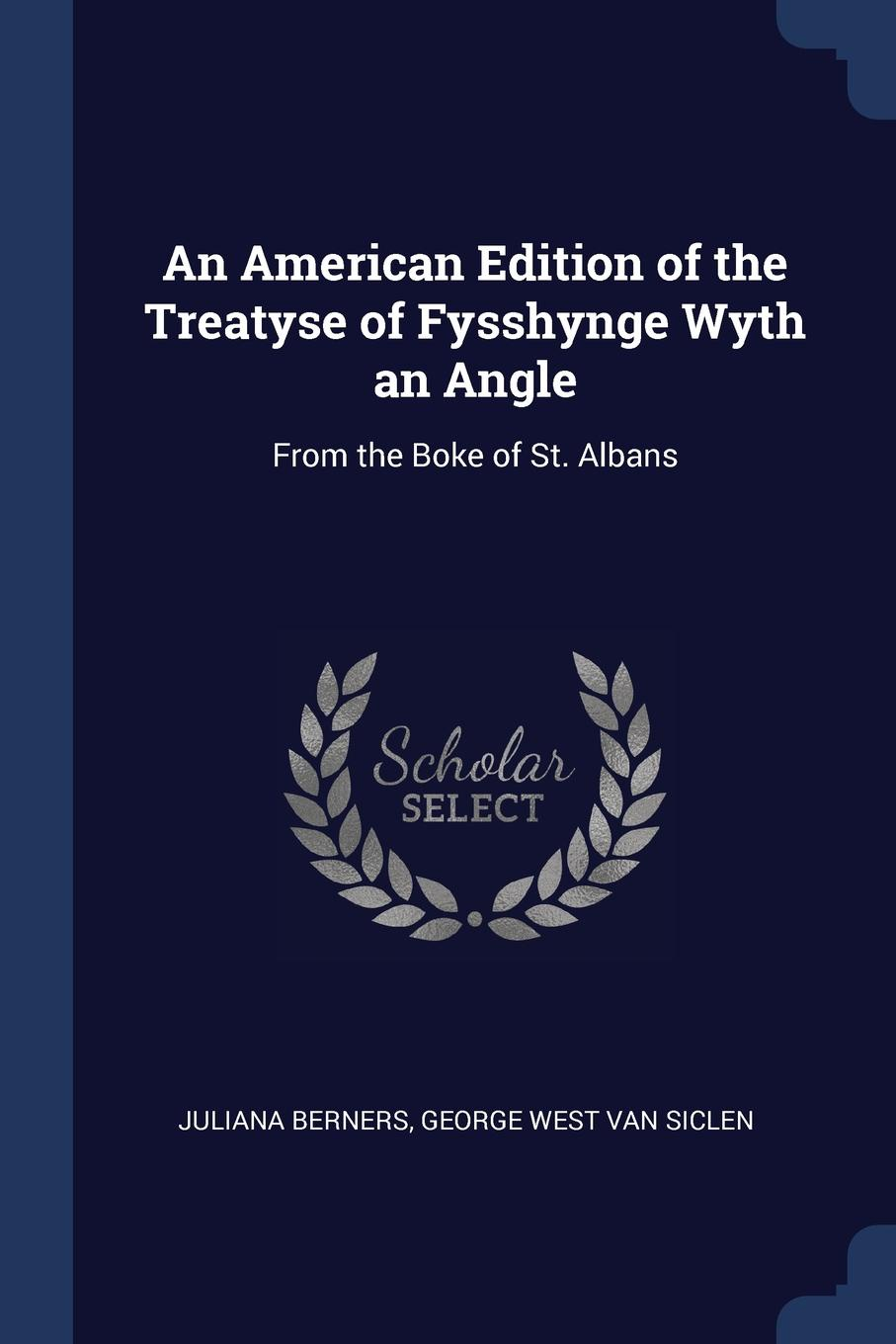 Juliana Berners, George West Van Siclen An American Edition of the Treatyse Fysshynge Wyth an Angle. From Boke St. Albans
