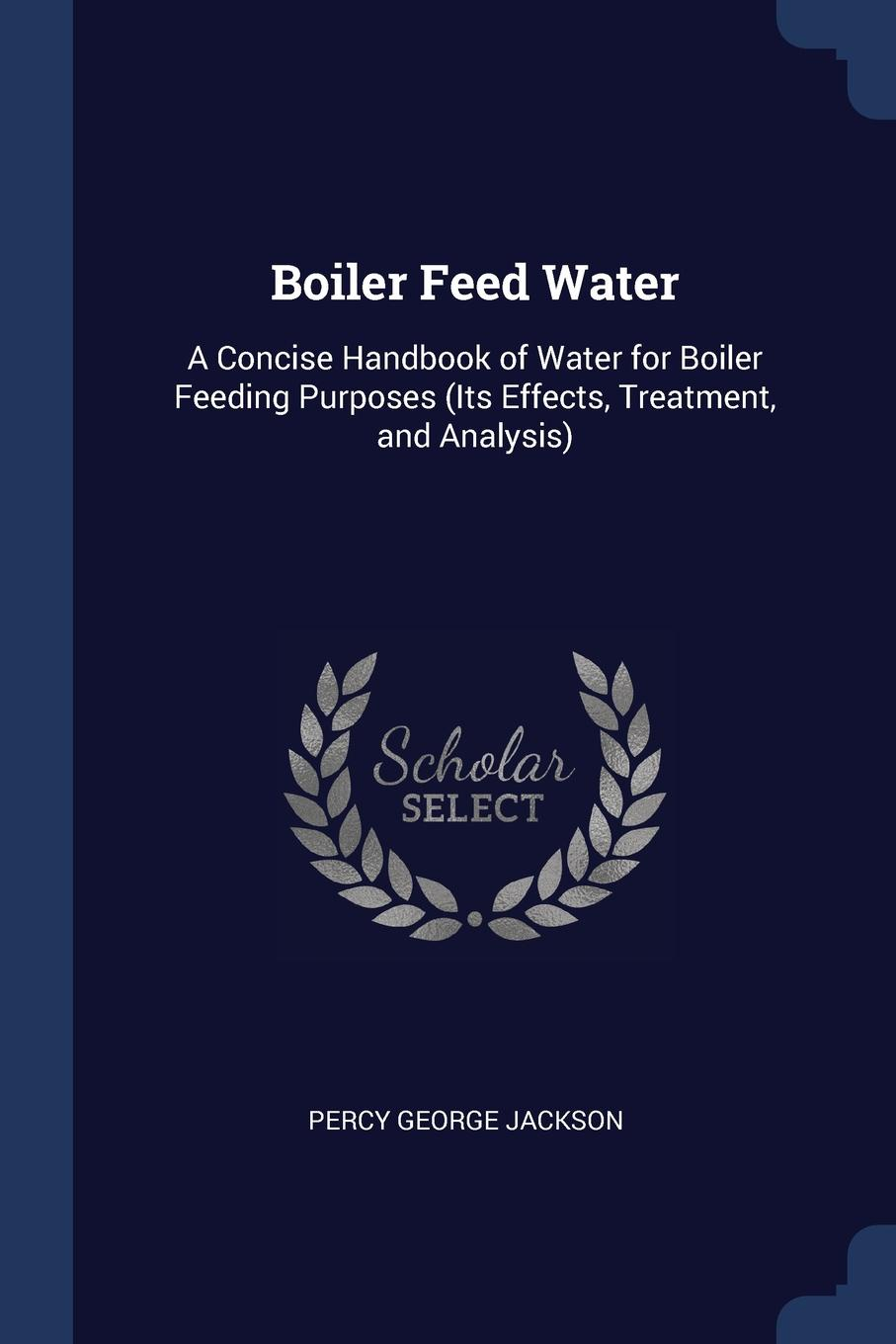 Percy George Jackson Boiler Feed Water. A Concise Handbook of Water for Feeding Purposes (Its Effects, Treatment, and Analysis)