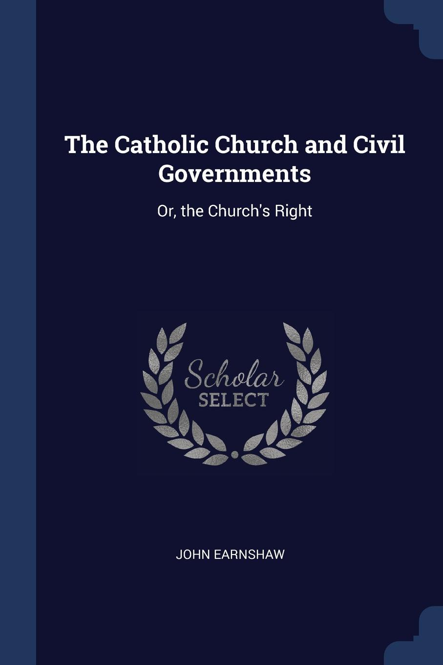 John Earnshaw The Catholic Church and Civil Governments. Or, the C Right