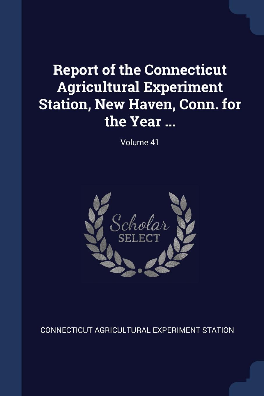 Connecticut Agricultural Experi Station Report of the Experiment Station, New Haven, Conn. for Year ...; Volume 41