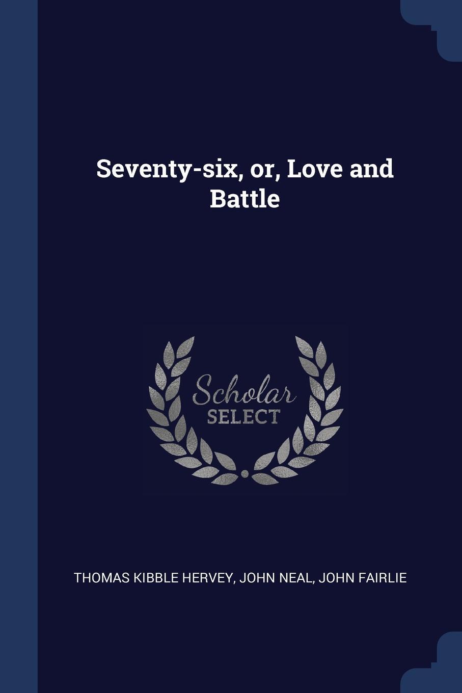 Seventy-six, or, Love and Battle. Thomas Kibble Hervey, John Neal, John Fairlie