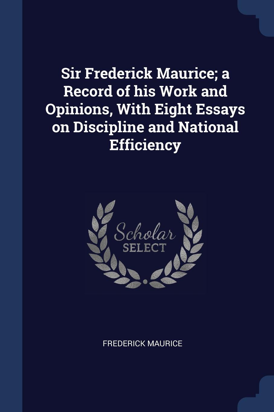 Sir Frederick Maurice; a Record of his Work and Opinions, With Eight Essays on Discipline and National Efficiency. Frederick Maurice