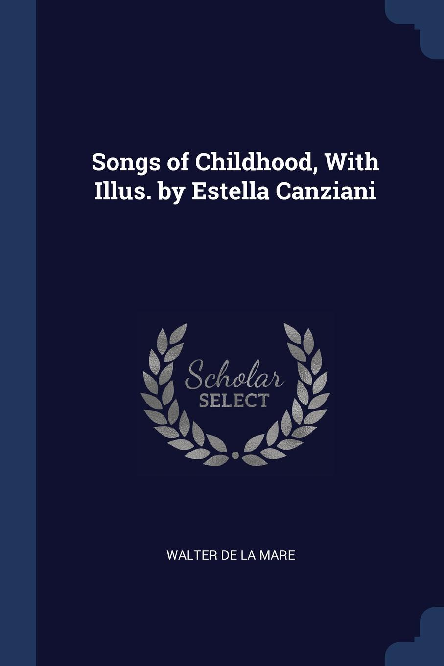 Songs of Childhood, With Illus. by Estella Canziani. Walter De La Mare