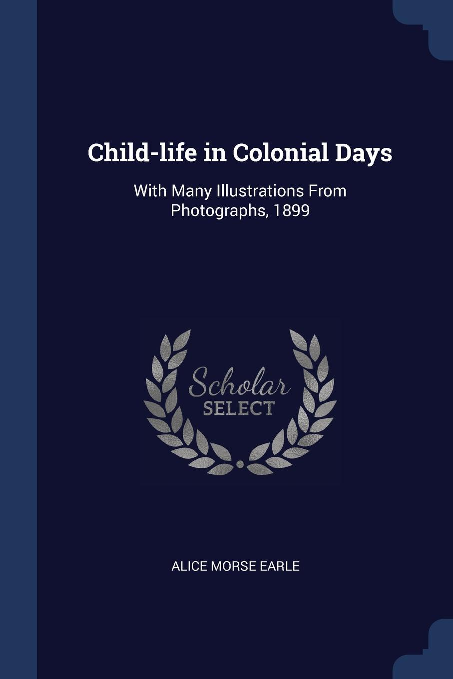 Child-life in Colonial Days. With Many Illustrations From Photographs, 1899. Alice Morse Earle