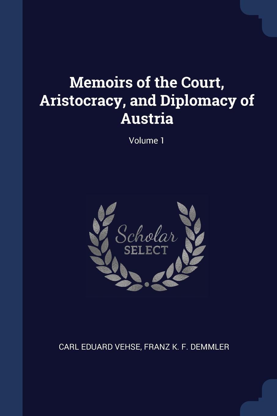 Memoirs of the Court, Aristocracy, and Diplomacy of Austria; Volume 1. Carl Eduard Vehse, Franz K. F. Demmler