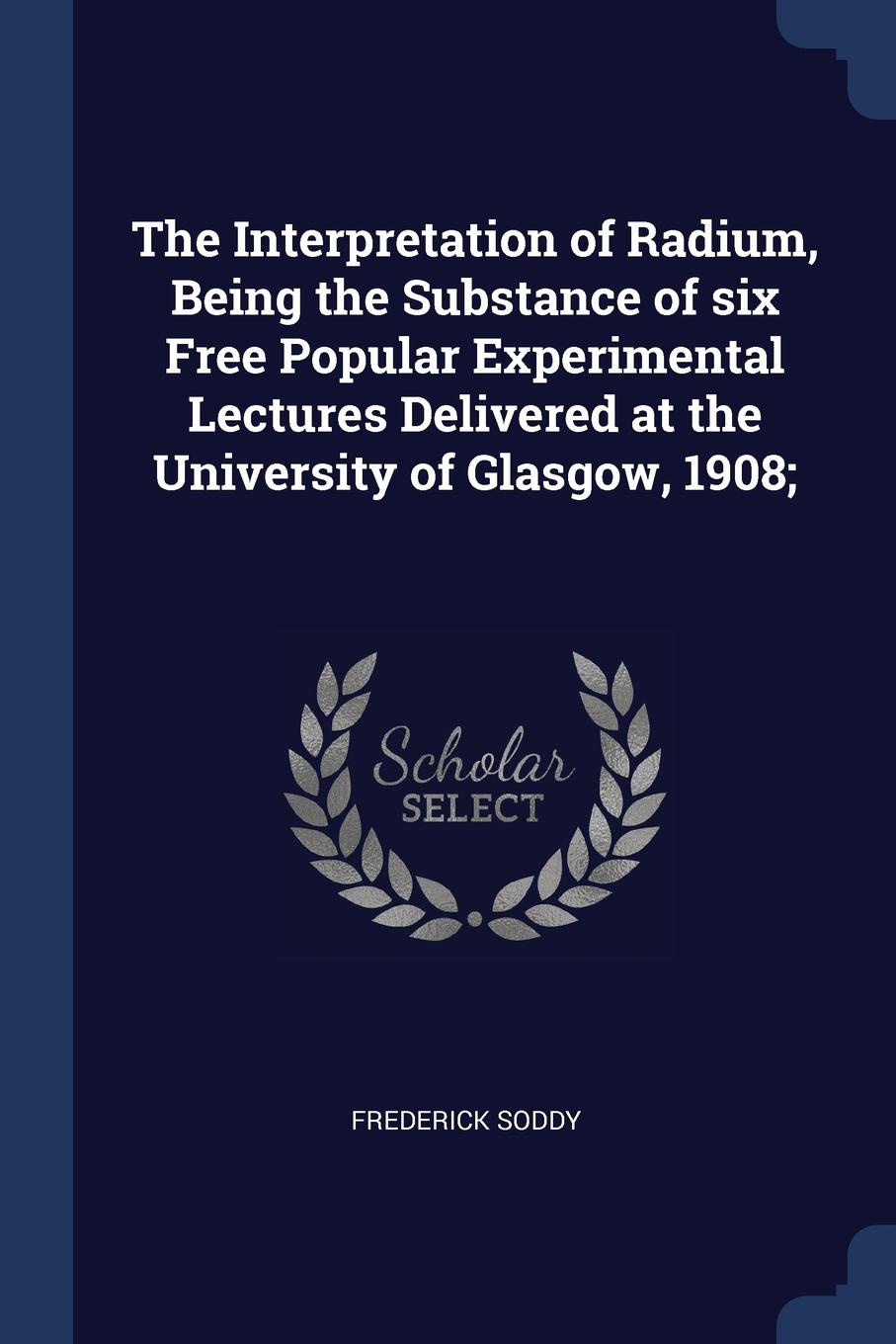The Interpretation of Radium, Being the Substance of six Free Popular Experimental Lectures Delivered at the University of Glasgow, 1908;. Frederick Soddy