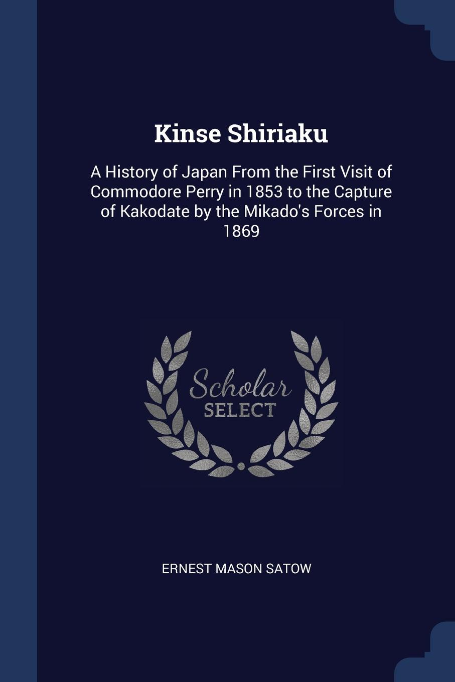 Kinse Shiriaku. A History of Japan From the First Visit of Commodore Perry in 1853 to the Capture of Kakodate by the Mikado.s Forces in 1869. Ernest Mason Satow