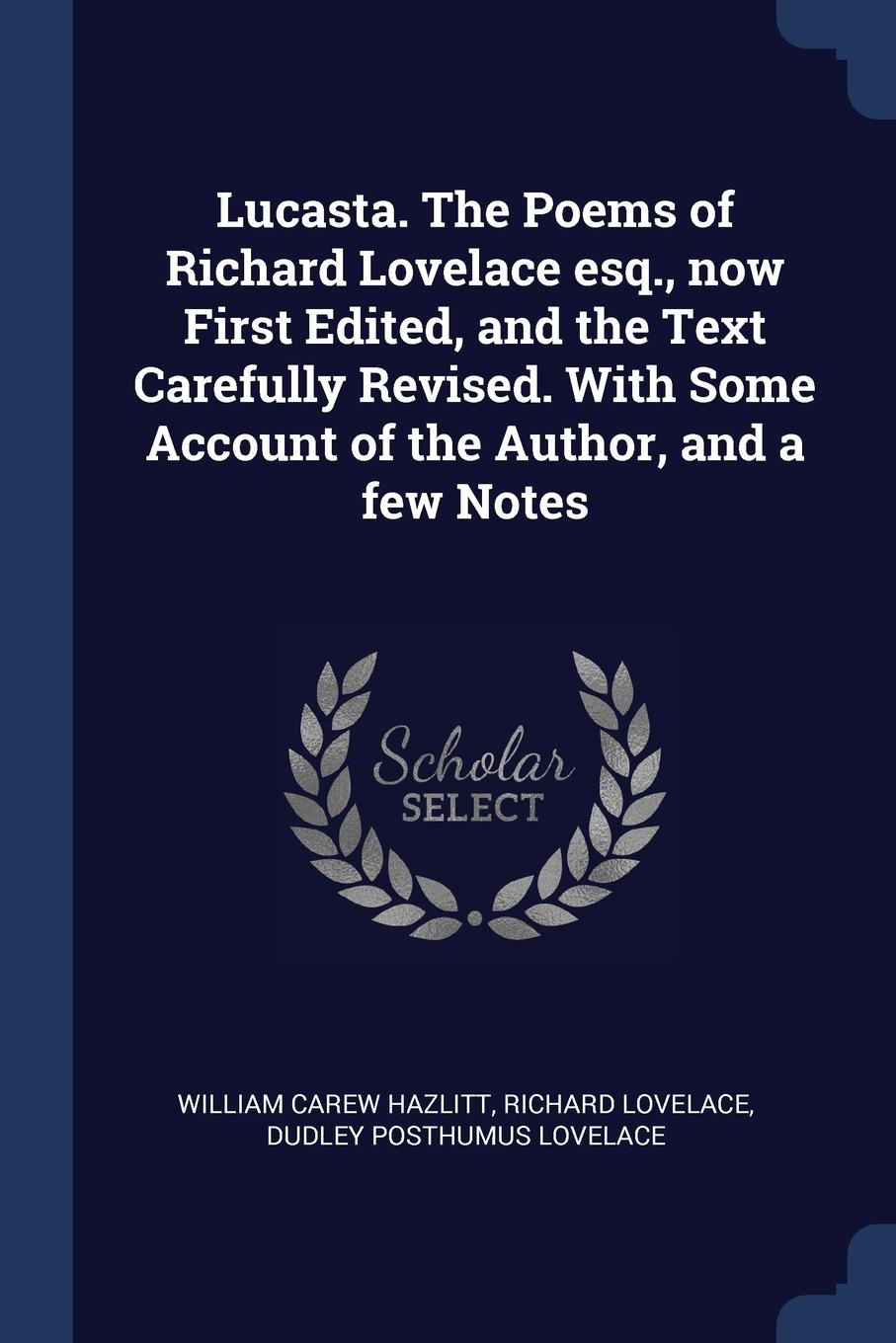 Lucasta. The Poems of Richard Lovelace esq., now First Edited, and the Text Carefully Revised. With Some Account of the Author, and a few Notes. William Carew Hazlitt, Richard Lovelace, Dudley Posthumus Lovelace