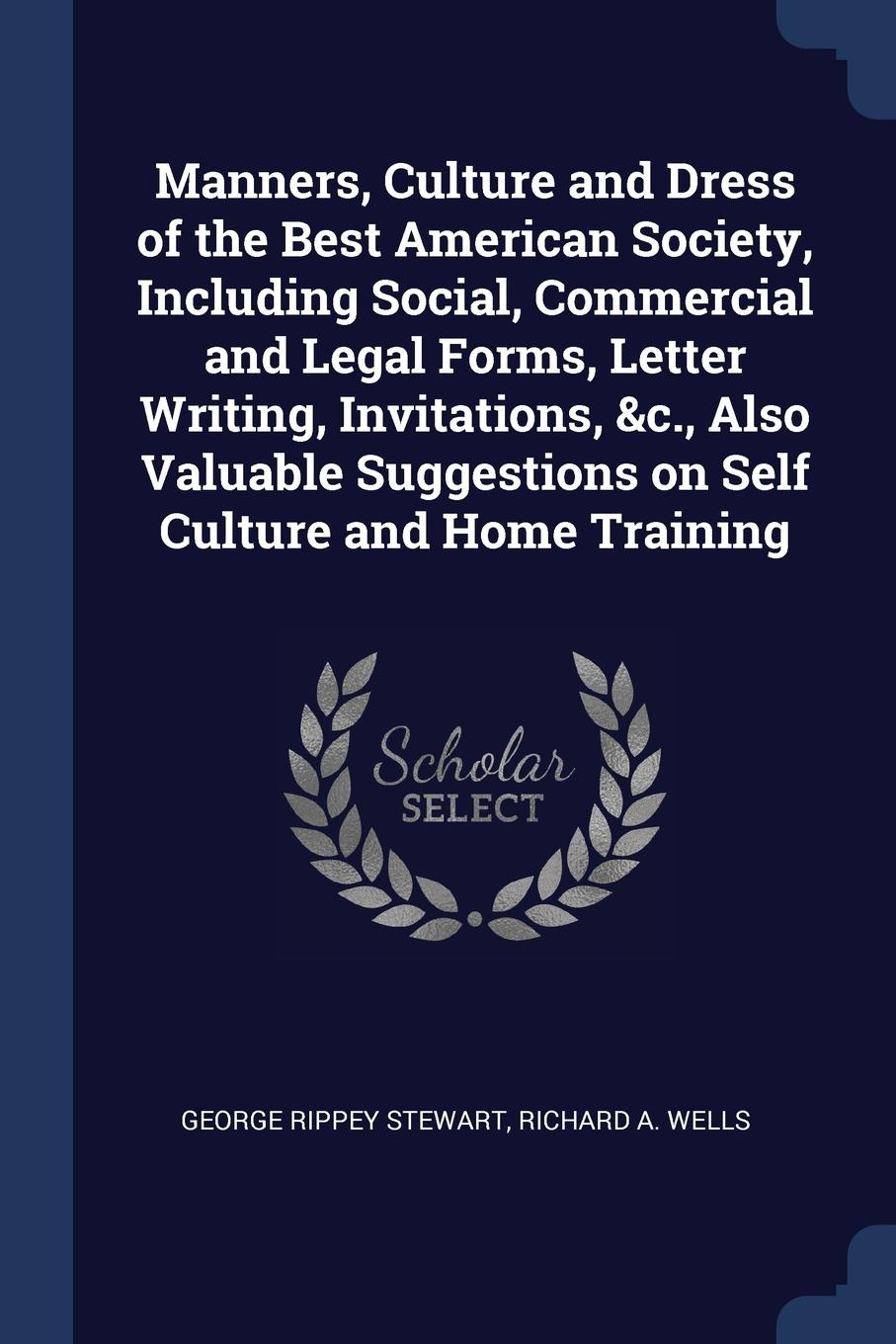 Manners, Culture and Dress of the Best American Society, Including Social, Commercial and Legal Forms, Letter Writing, Invitations, .c., Also Valuable Suggestions on Self Culture and Home Training. George Rippey Stewart, Richard A. Wells