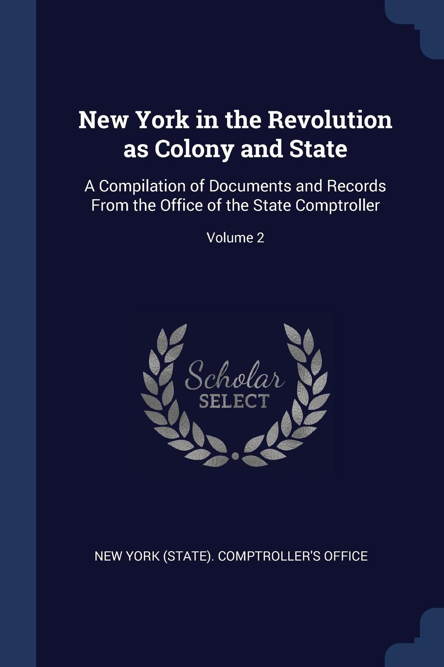 New York in the Revolution as Colony and State. A Compilation of Documents and Records From the Office of the State Comptroller; Volume 2.