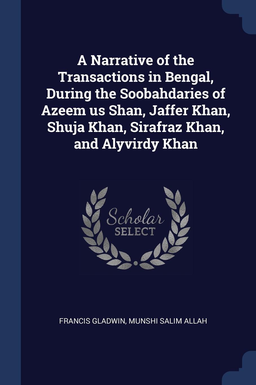 A Narrative of the Transactions in Bengal, During the Soobahdaries of Azeem us Shan, Jaffer Khan, Shuja Khan, Sirafraz Khan, and Alyvirdy Khan. Francis Gladwin, Munshi Salim Allah
