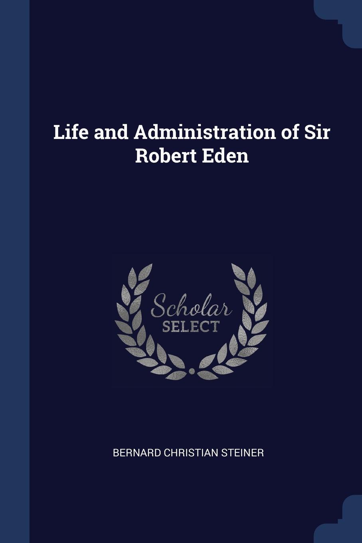 Life and Administration of Sir Robert Eden. Bernard Christian Steiner