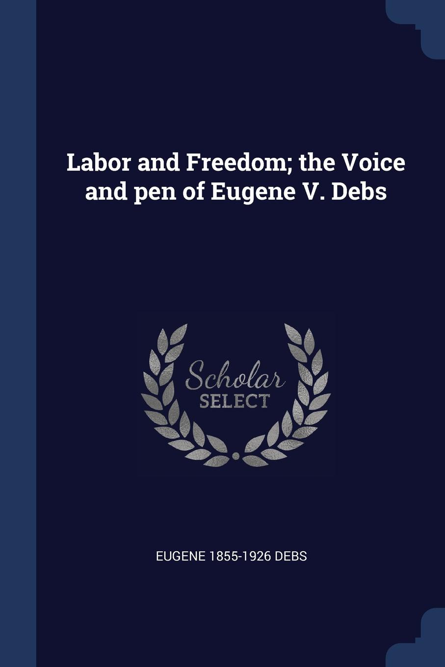 Labor and Freedom; the Voice and pen of Eugene V. Debs. Eugene 1855-1926 Debs