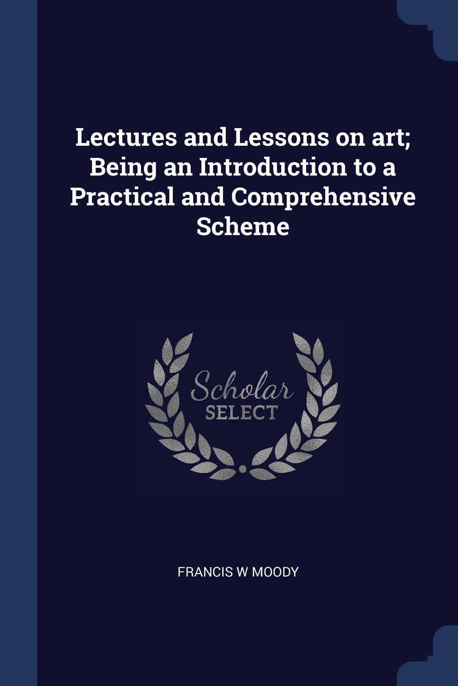 Lectures and Lessons on art; Being an Introduction to a Practical and Comprehensive Scheme. Francis W Moody