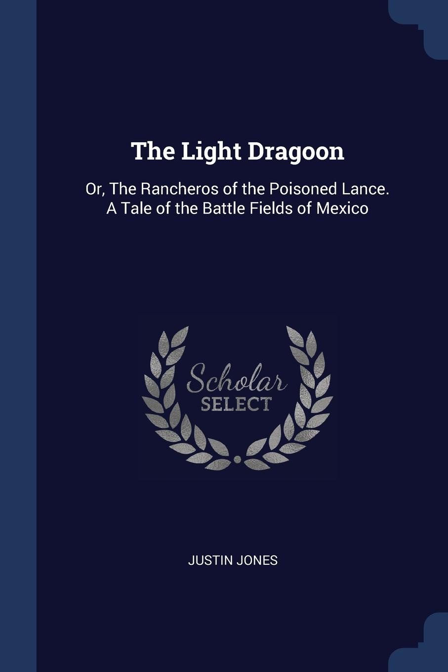 The Light Dragoon. Or, The Rancheros of the Poisoned Lance. A Tale of the Battle Fields of Mexico. Justin Jones