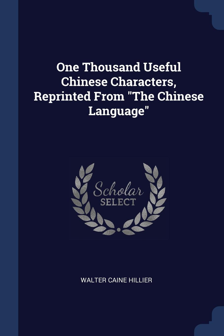 One Thousand Useful Chinese Characters, Reprinted From `The Chinese Language`. Walter Caine Hillier