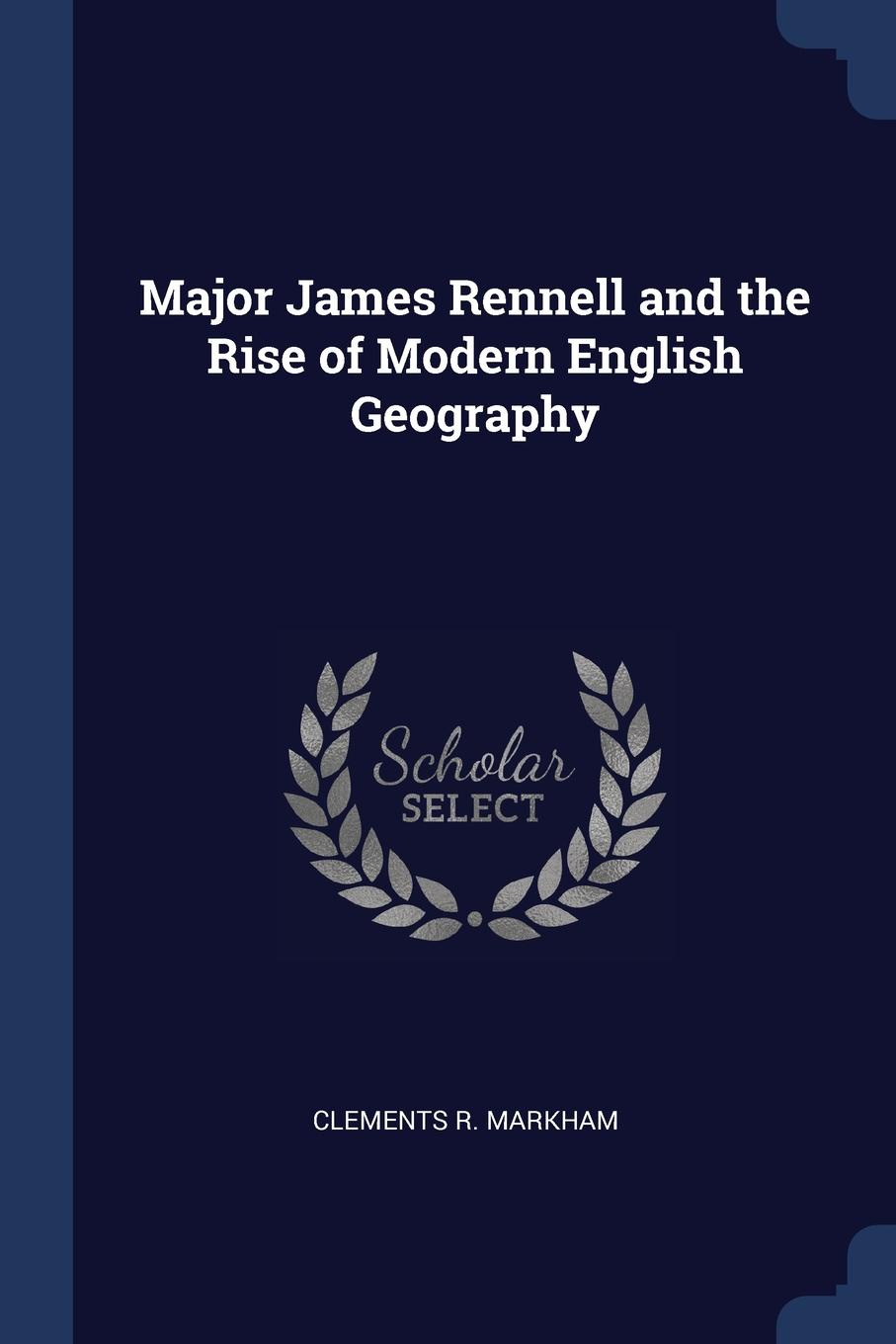 Major James Rennell and the Rise of Modern English Geography. Clements R. Markham